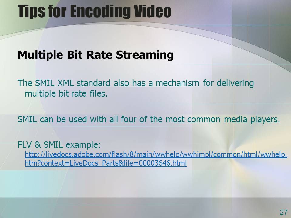 Tips for Encoding Video Multiple Bit Rate Streaming The SMIL XML standard also has a mechanism for delivering multiple bit rate files.
