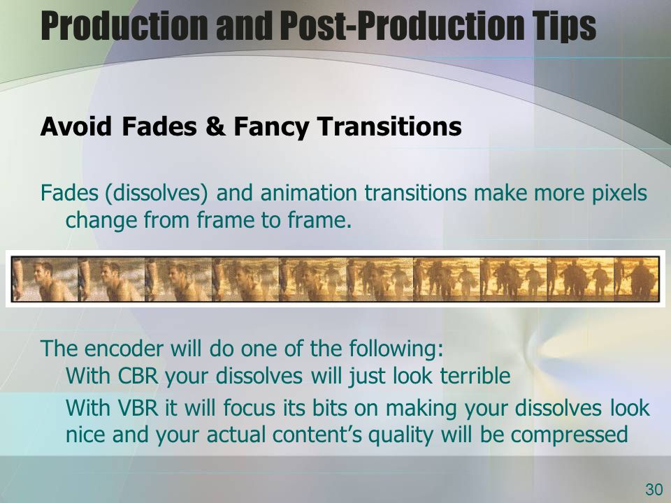 Production and Post-Production Tips Avoid Fades & Fancy Transitions Fades (dissolves) and animation transitions make more pixels change from frame to frame.