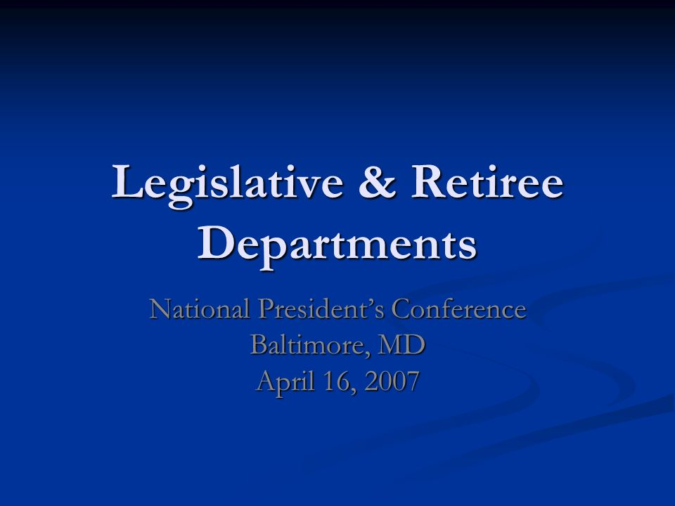 Legislative & Retiree Departments National Presidents Conference Baltimore, MD April 16, 2007