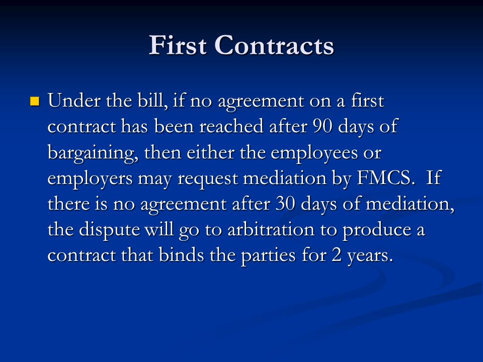First Contracts Under the bill, if no agreement on a first contract has been reached after 90 days of bargaining, then either the employees or employers may request mediation by FMCS.