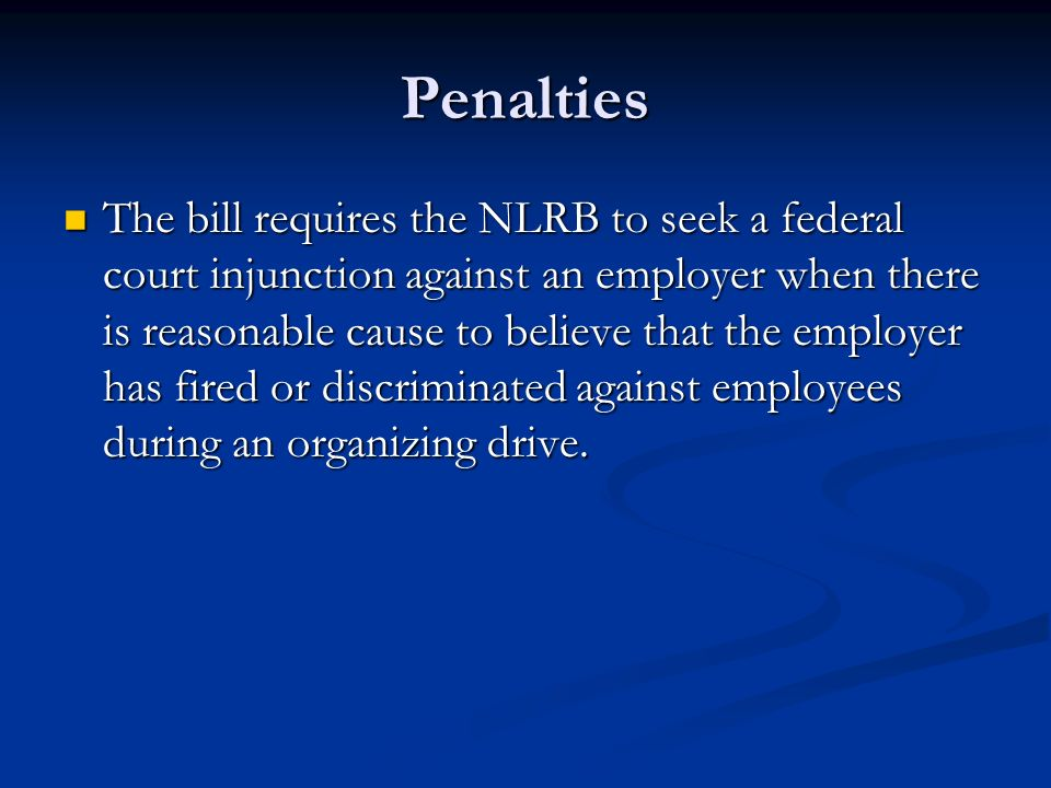 Penalties The bill requires the NLRB to seek a federal court injunction against an employer when there is reasonable cause to believe that the employer has fired or discriminated against employees during an organizing drive.