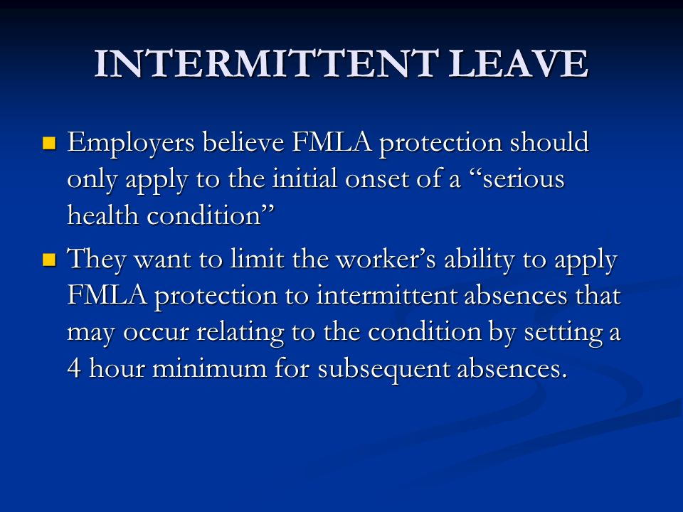 INTERMITTENT LEAVE Employers believe FMLA protection should only apply to the initial onset of a serious health condition Employers believe FMLA protection should only apply to the initial onset of a serious health condition They want to limit the workers ability to apply FMLA protection to intermittent absences that may occur relating to the condition by setting a 4 hour minimum for subsequent absences.