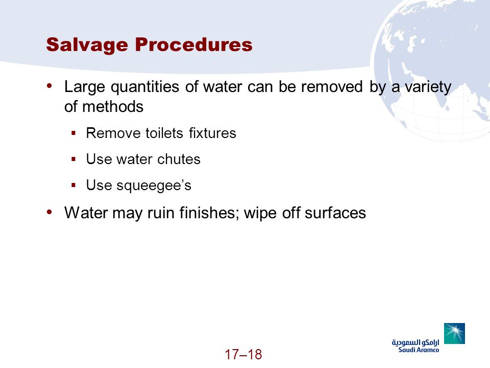 17–18 Salvage Procedures Large quantities of water can be removed by a variety of methods Remove toilets fixtures Use water chutes Use squeegees Water