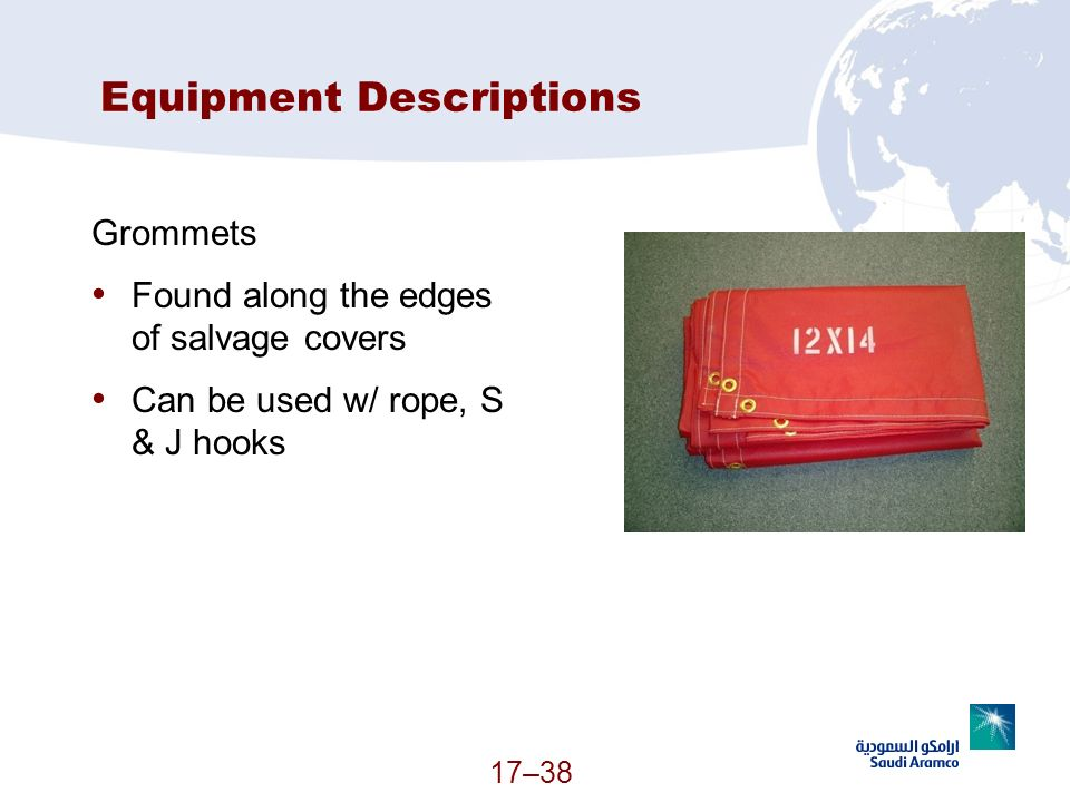 17–38 Equipment Descriptions Grommets Found along the edges of salvage covers Can be used w/ rope, S & J hooks