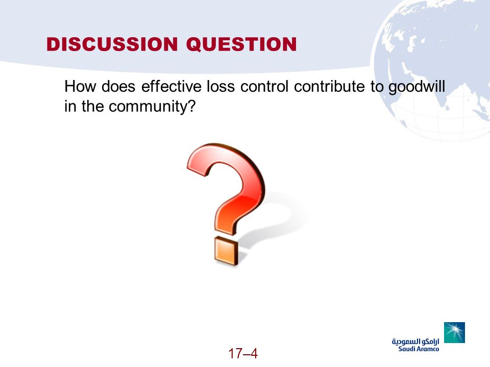 17–4 DISCUSSION QUESTION How does effective loss control contribute to goodwill in the community?
