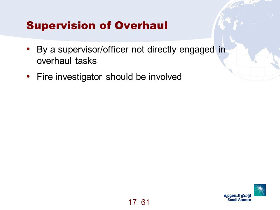 17–61 Supervision of Overhaul By a supervisor/officer not directly engaged in overhaul tasks Fire investigator should be involved