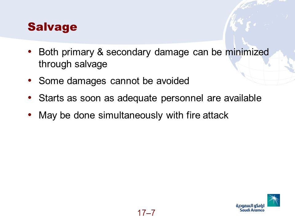 17–7 Salvage Both primary & secondary damage can be minimized through salvage Some damages cannot be avoided Starts as soon as adequate personnel are
