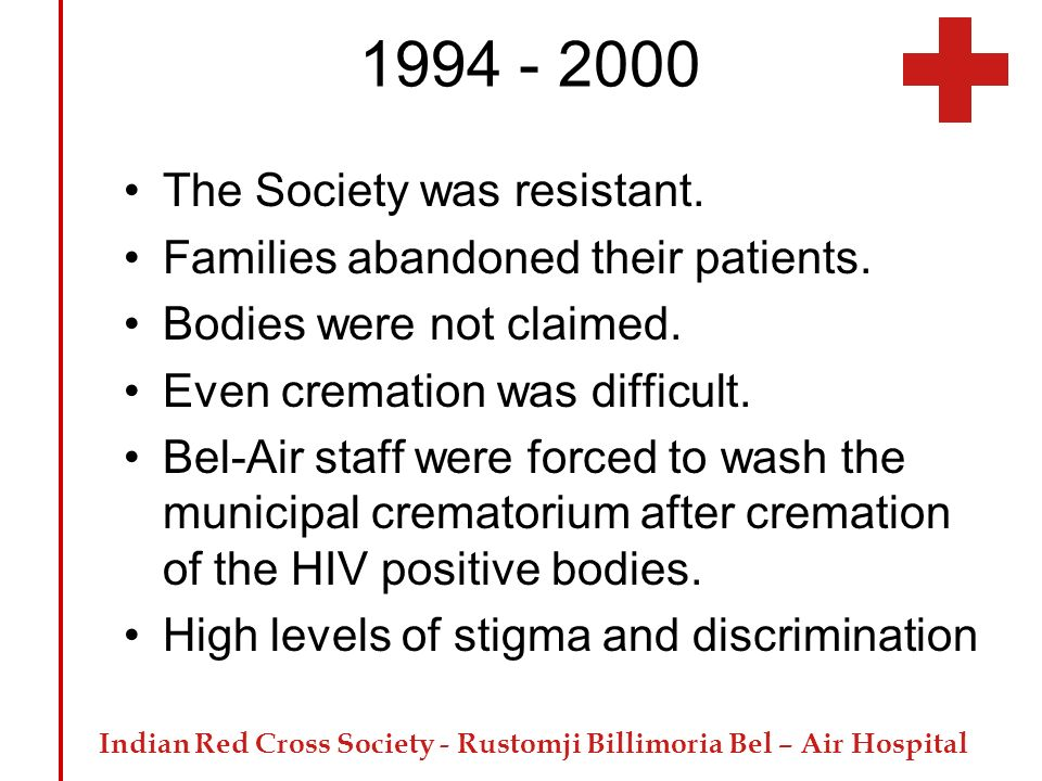 Indian Red Cross Society - Rustomji Billimoria Bel – Air Hospital 1994 - 2000 The Society was resistant. Families abandoned their patients. Bodies wer