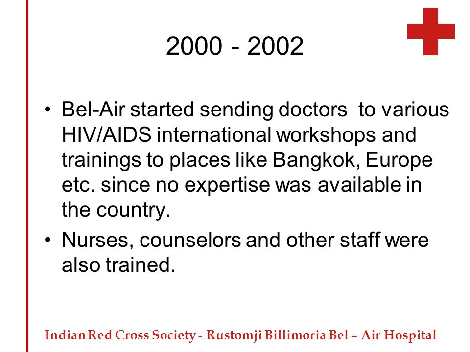 Indian Red Cross Society - Rustomji Billimoria Bel – Air Hospital 2000 - 2002 Bel-Air started sending doctors to various HIV/AIDS international worksh