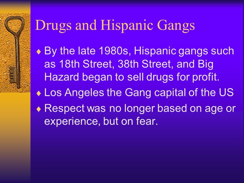 Drugs and Hispanic Gangs By the late 1980s, Hispanic gangs such as 18th Street, 38th Street, and Big Hazard began to sell drugs for profit.