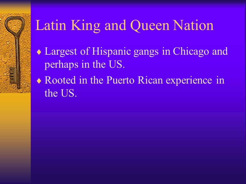 Latin King and Queen Nation Largest of Hispanic gangs in Chicago and perhaps in the US.