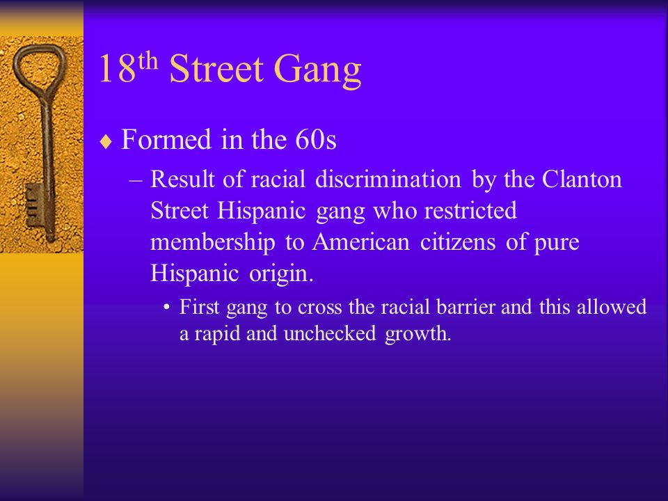 18 th Street Gang Formed in the 60s –Result of racial discrimination by the Clanton Street Hispanic gang who restricted membership to American citizens of pure Hispanic origin.