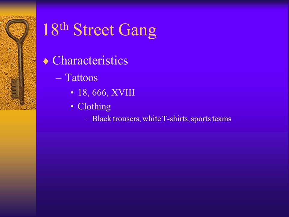 18 th Street Gang Characteristics –Tattoos 18, 666, XVIII Clothing –Black trousers, white T-shirts, sports teams