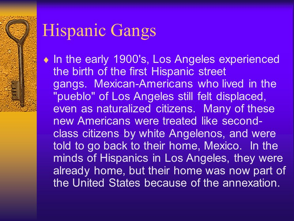 Hispanic Gangs In the early 1900 s, Los Angeles experienced the birth of the first Hispanic street gangs.