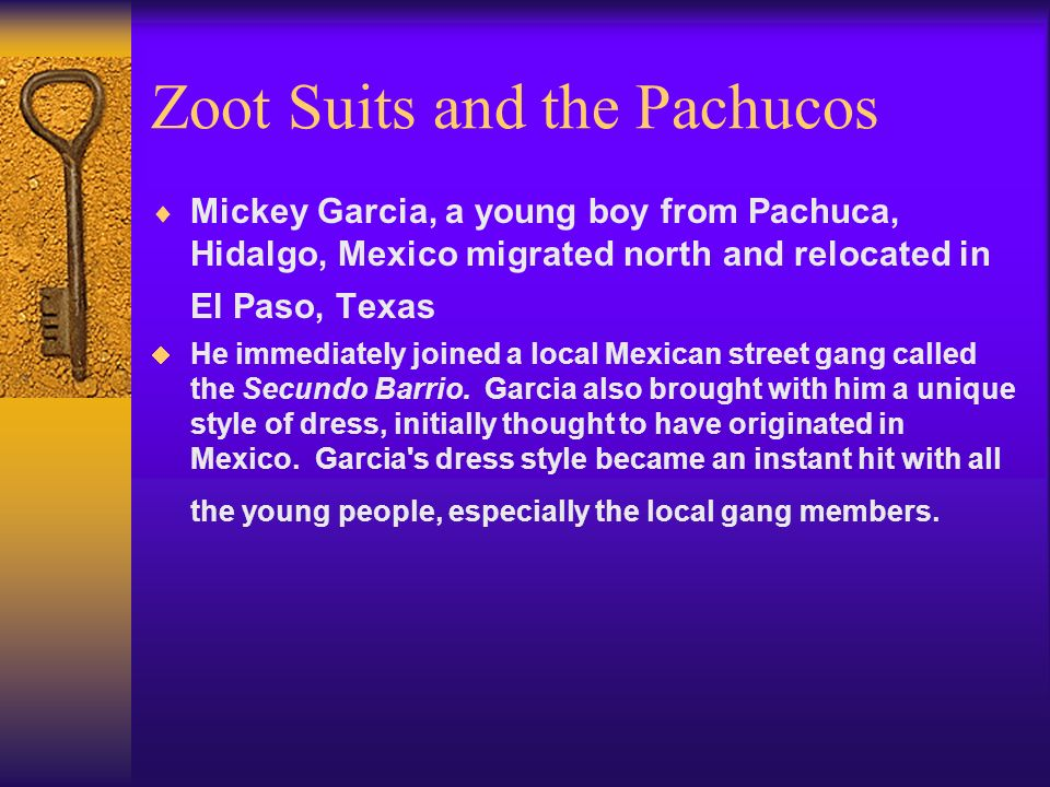 Zoot Suits and the Pachucos Mickey Garcia, a young boy from Pachuca, Hidalgo, Mexico migrated north and relocated in El Paso, Texas He immediately joined a local Mexican street gang called the Secundo Barrio.