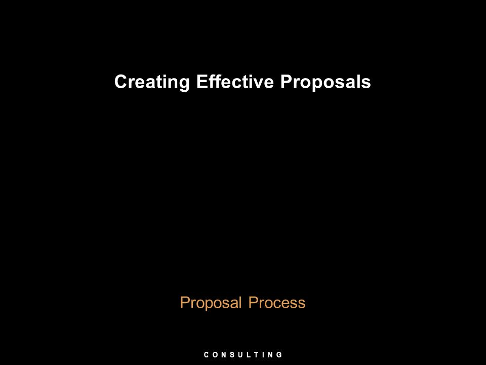 Creating Effective Proposals Proposal Process C O N S U L T I N G