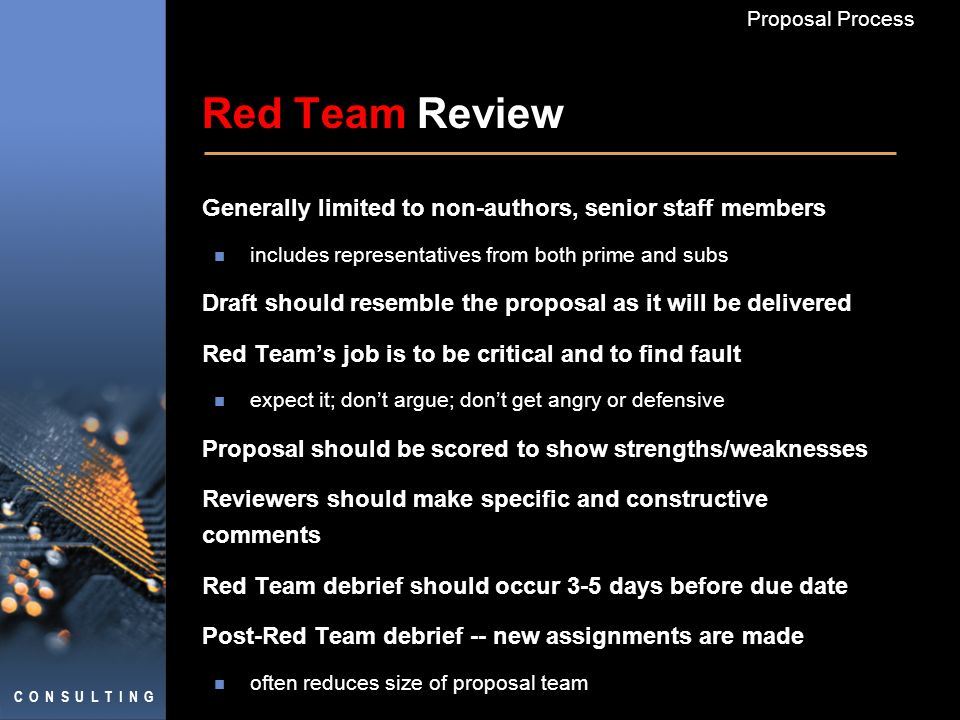C O N S U L T I N G Proposal Process Red Team Review Generally limited to non-authors, senior staff members includes representatives from both prime a