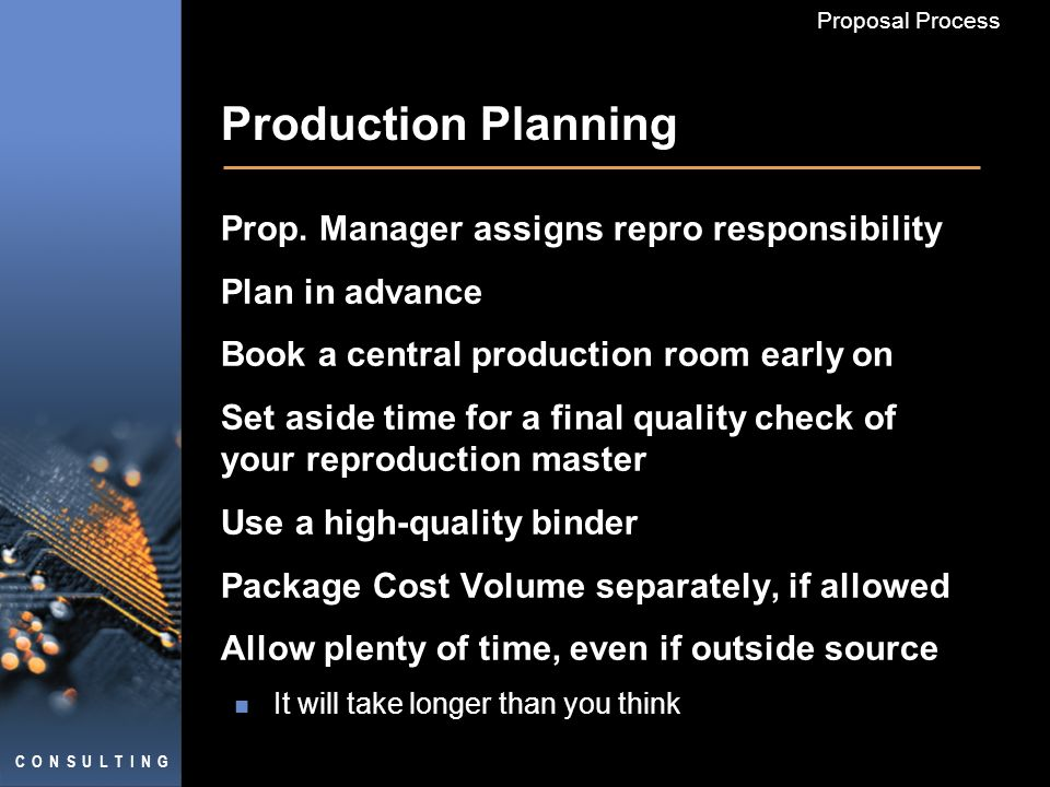 C O N S U L T I N G Proposal Process Production Planning Prop. Manager assigns repro responsibility Plan in advance Book a central production room ear