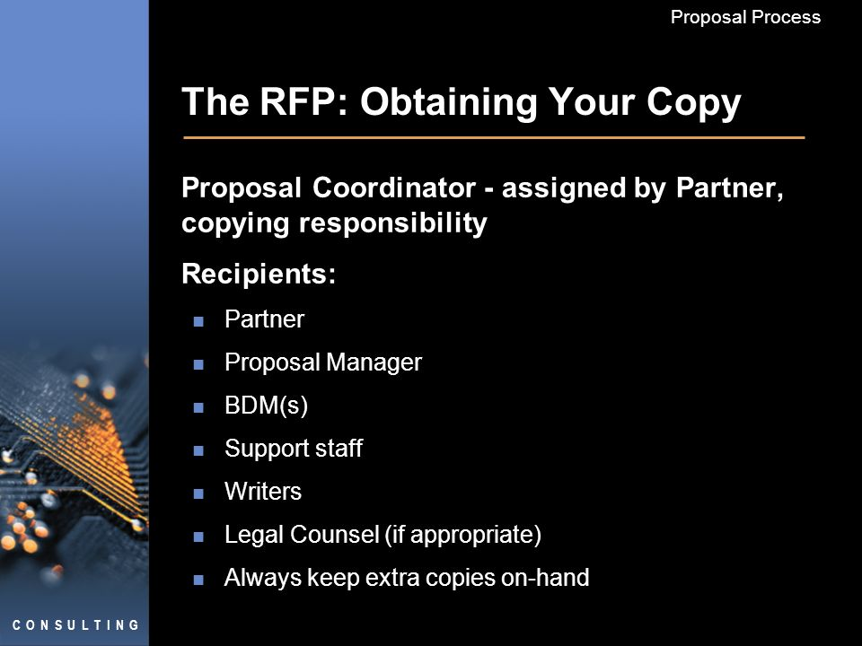 C O N S U L T I N G Proposal Process The RFP: Obtaining Your Copy Proposal Coordinator - assigned by Partner, copying responsibility Recipients: Partner Proposal Manager BDM(s) Support staff Writers Legal Counsel (if appropriate) Always keep extra copies on-hand
