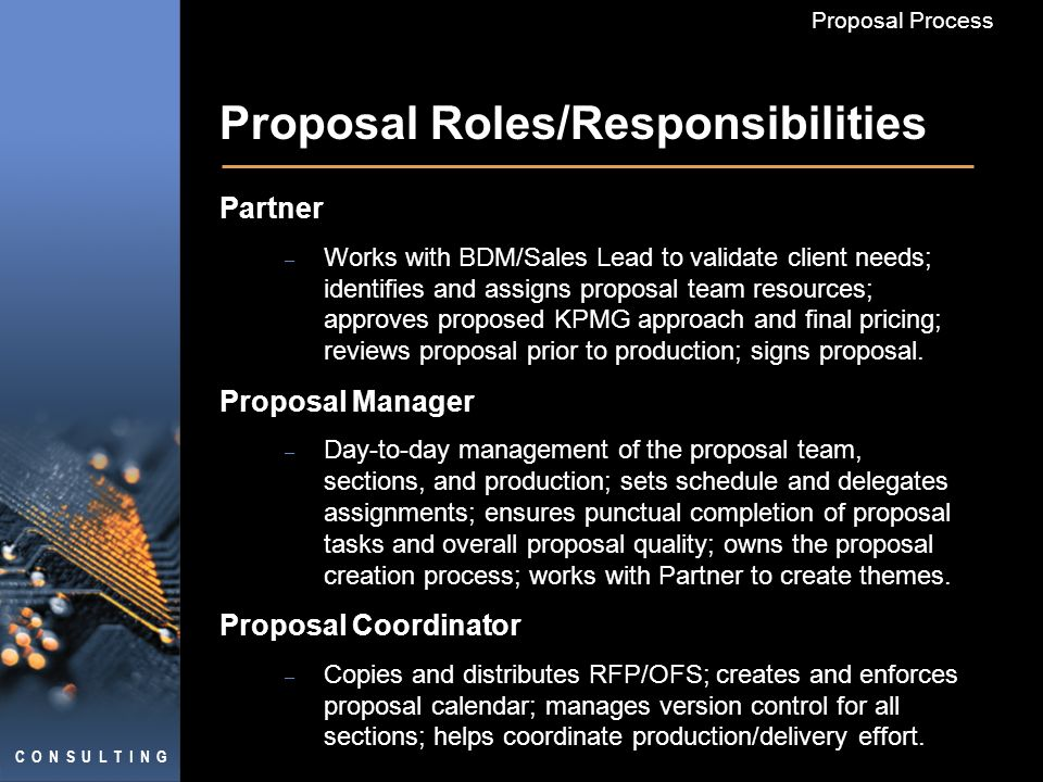 C O N S U L T I N G Proposal Process Proposal Roles/Responsibilities Partner – Works with BDM/Sales Lead to validate client needs; identifies and assigns proposal team resources; approves proposed KPMG approach and final pricing; reviews proposal prior to production; signs proposal.