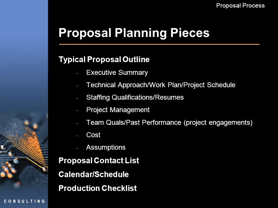 C O N S U L T I N G Proposal Process Proposal Planning Pieces Typical Proposal Outline – Executive Summary – Technical Approach/Work Plan/Project Sche