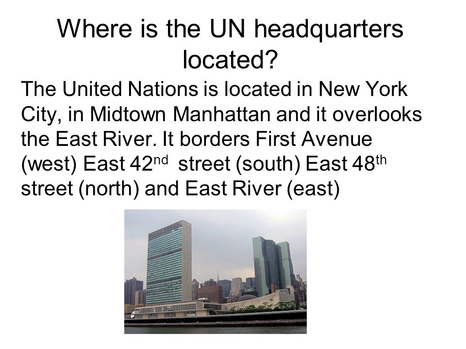 Where is the UN headquarters located? The United Nations is located in New York City, in Midtown Manhattan and it overlooks the East River. It borders