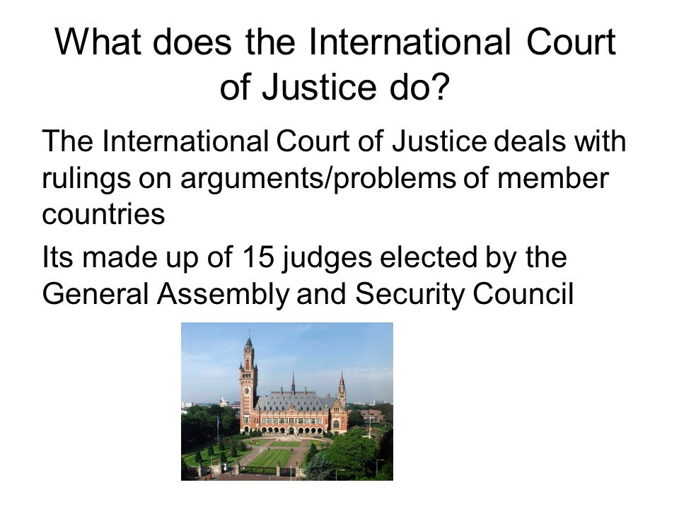 What does the International Court of Justice do? The International Court of Justice deals with rulings on arguments/problems of member countries Its m