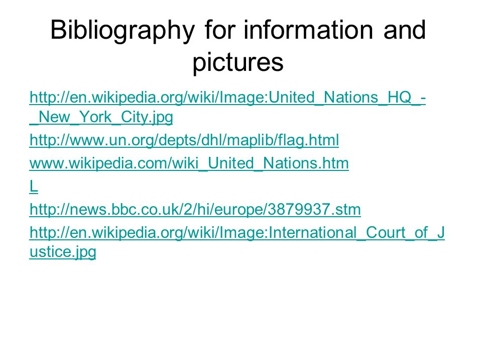 Bibliography for information and pictures http://en.wikipedia.org/wiki/Image:United_Nations_HQ_- _New_York_City.jpg http://www.un.org/depts/dhl/maplib/flag.html www.wikipedia.com/wiki_United_Nations.htm L http://news.bbc.co.uk/2/hi/europe/3879937.stm http://en.wikipedia.org/wiki/Image:International_Court_of_J ustice.jpg