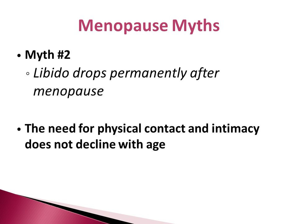Myth #2 Libido drops permanently after menopause The need for physical contact and intimacy does not decline with age Menopause Myths