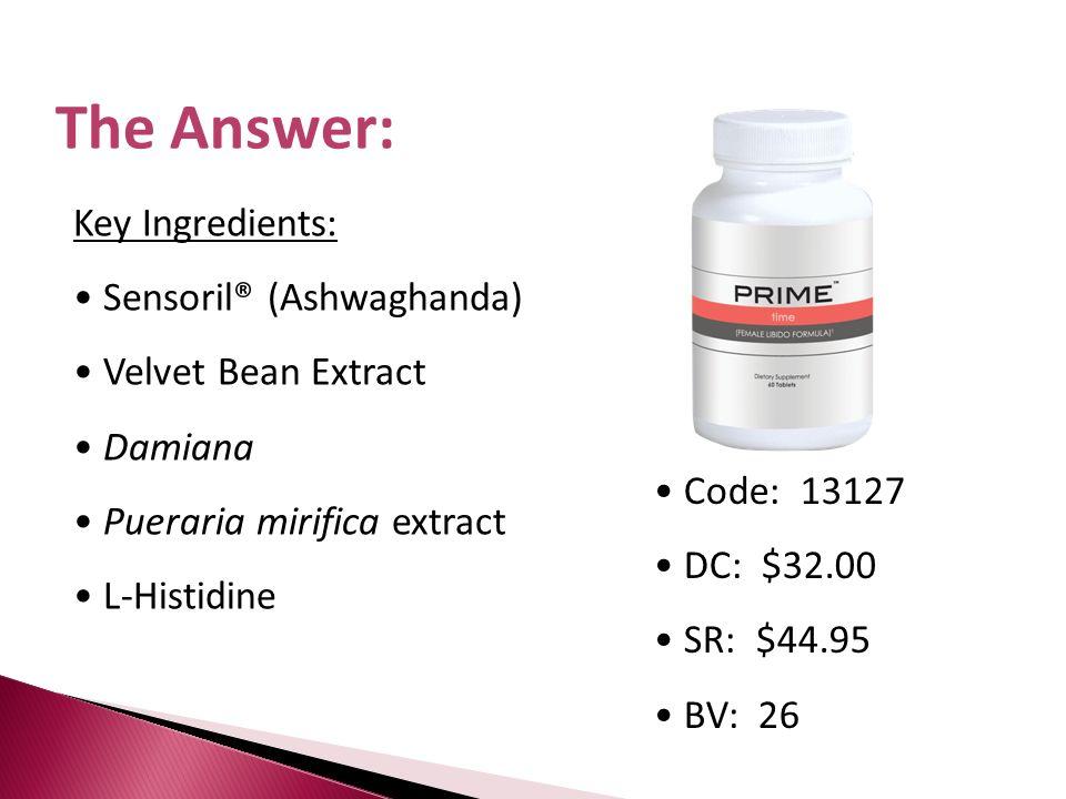 The Answer: Key Ingredients: Sensoril® (Ashwaghanda) Velvet Bean Extract Damiana Pueraria mirifica extract L-Histidine Code: 13127 DC: $32.00 SR: $44.