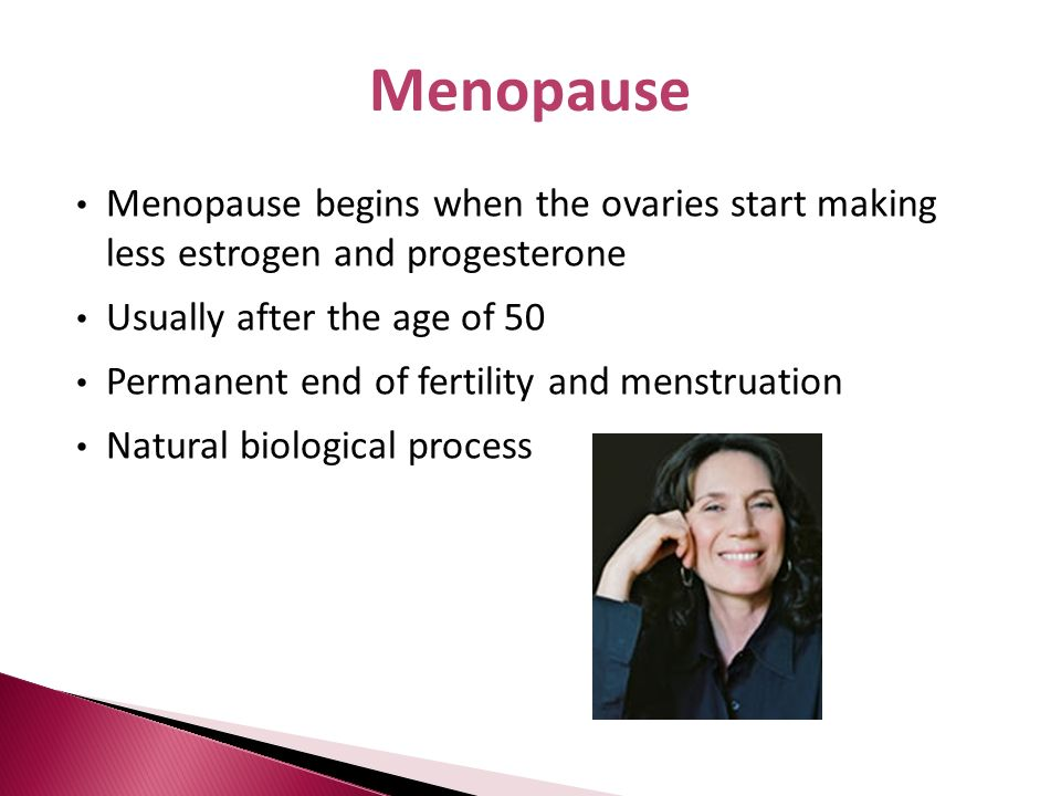 Menopause begins when the ovaries start making less estrogen and progesterone Usually after the age of 50 Permanent end of fertility and menstruation