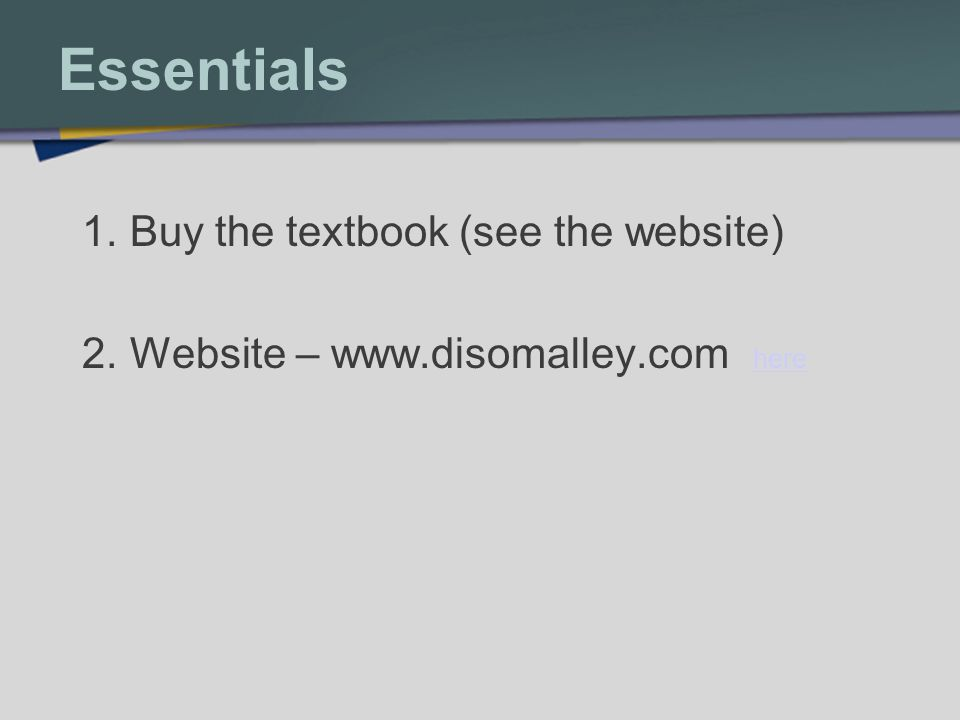 Essentials 1.Buy the textbook (see the website) 2.Website – www.disomalley.com here here