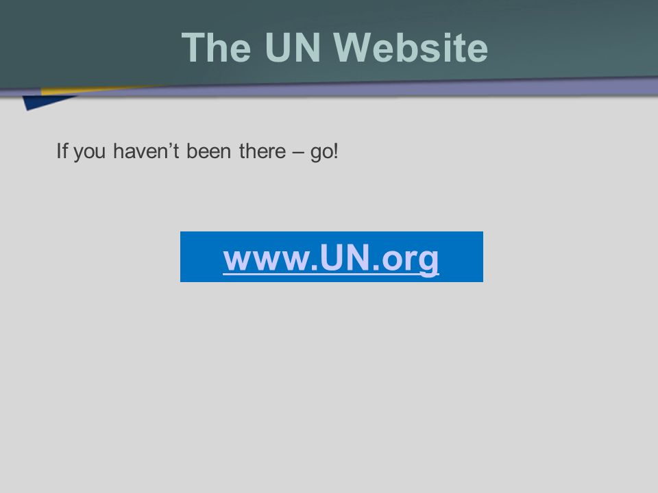 The UN Website If you havent been there – go! www.UN.org