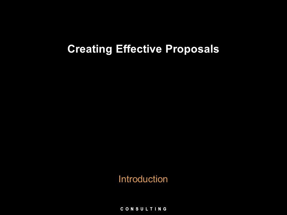 Creating Effective Proposals Introduction C O N S U L T I N G