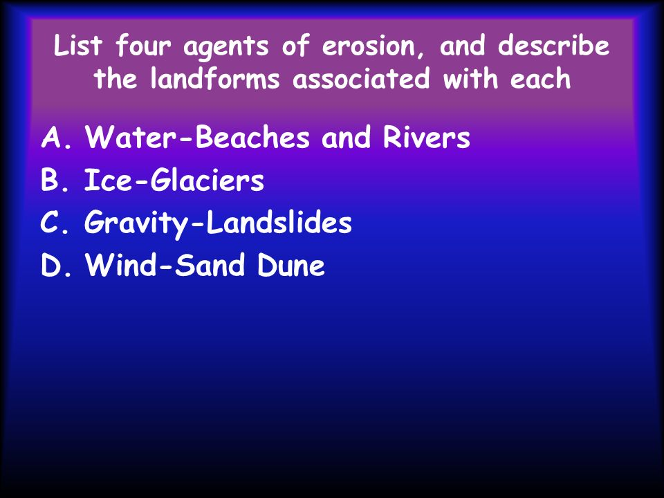 List four agents of erosion, and describe the landforms associated with each A.Water-Beaches and Rivers B.Ice-Glaciers C.Gravity-Landslides D.Wind-San