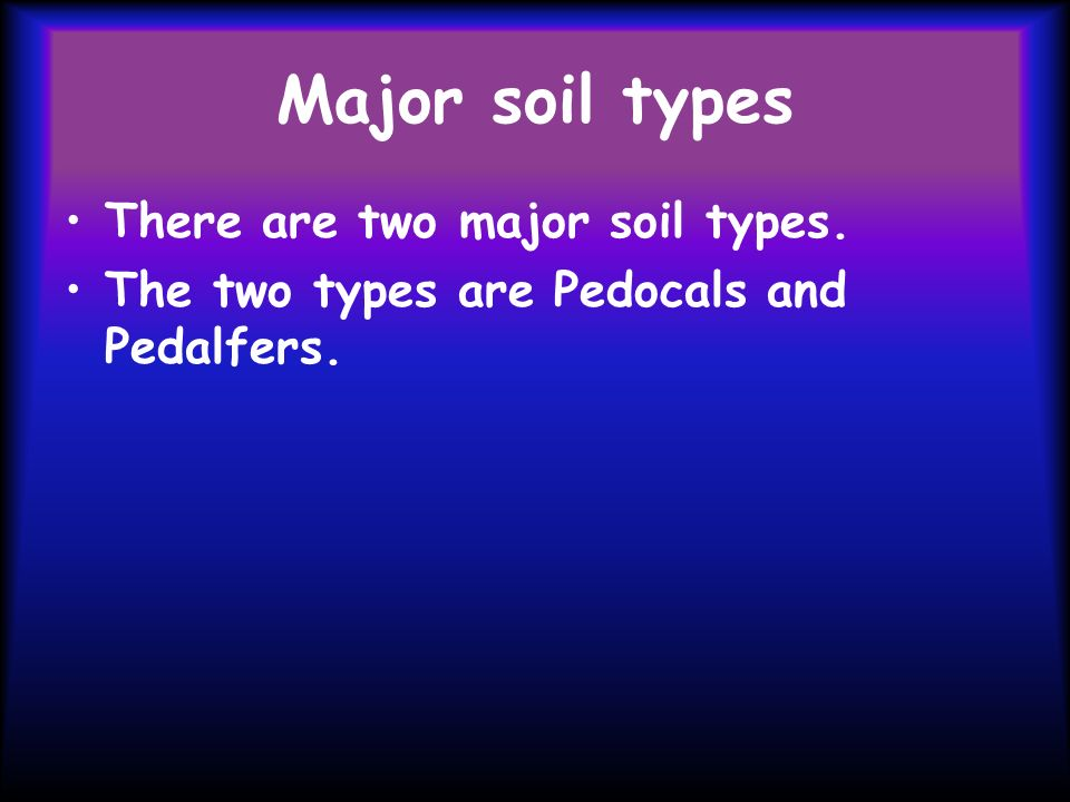 Major soil types There are two major soil types. The two types are Pedocals and Pedalfers.