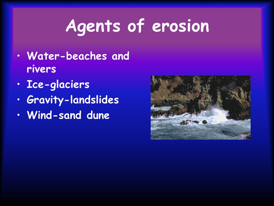Agents of erosion Water-beaches and rivers Ice-glaciers Gravity-landslides Wind-sand dune