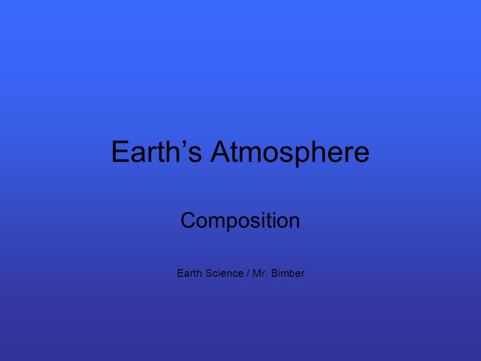Earths Atmosphere Composition Earth Science / Mr. Bimber
