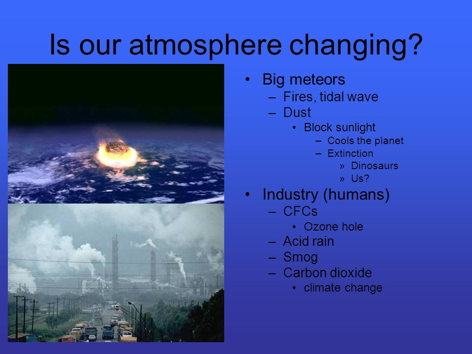 Is our atmosphere changing? Big meteors –Fires, tidal wave –Dust Block sunlight –Cools the planet –Extinction »Dinosaurs »Us? Industry (humans) –CFCs