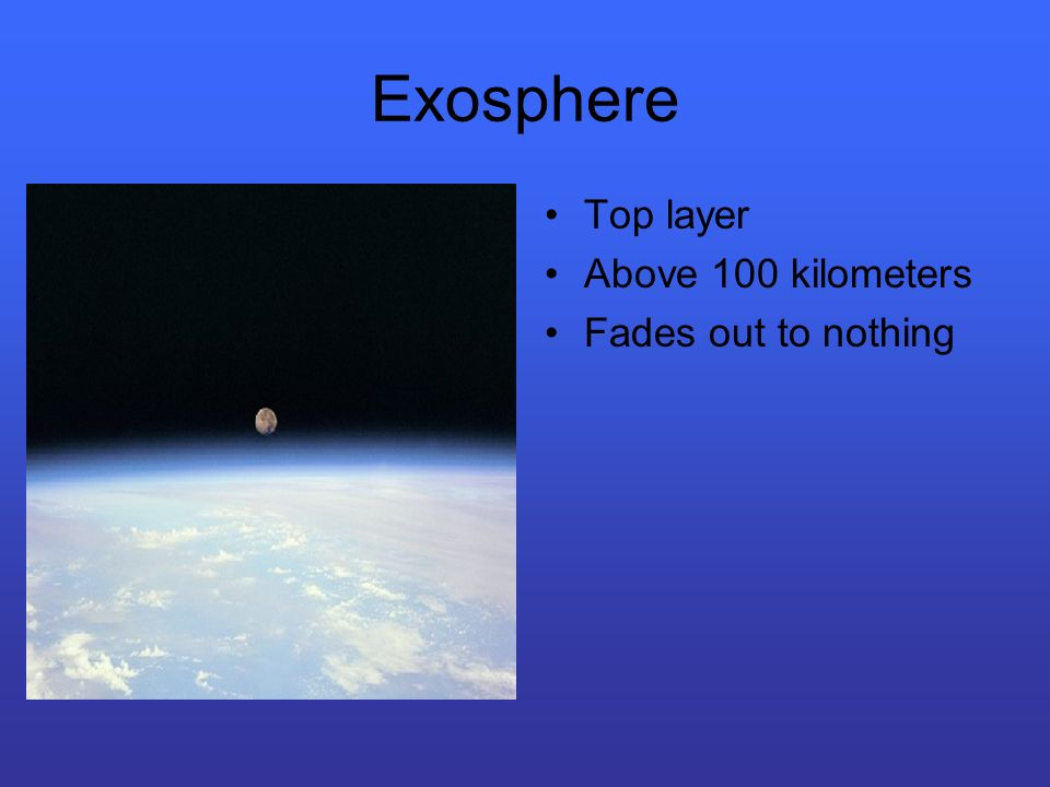 Exosphere Top layer Above 100 kilometers Fades out to nothing