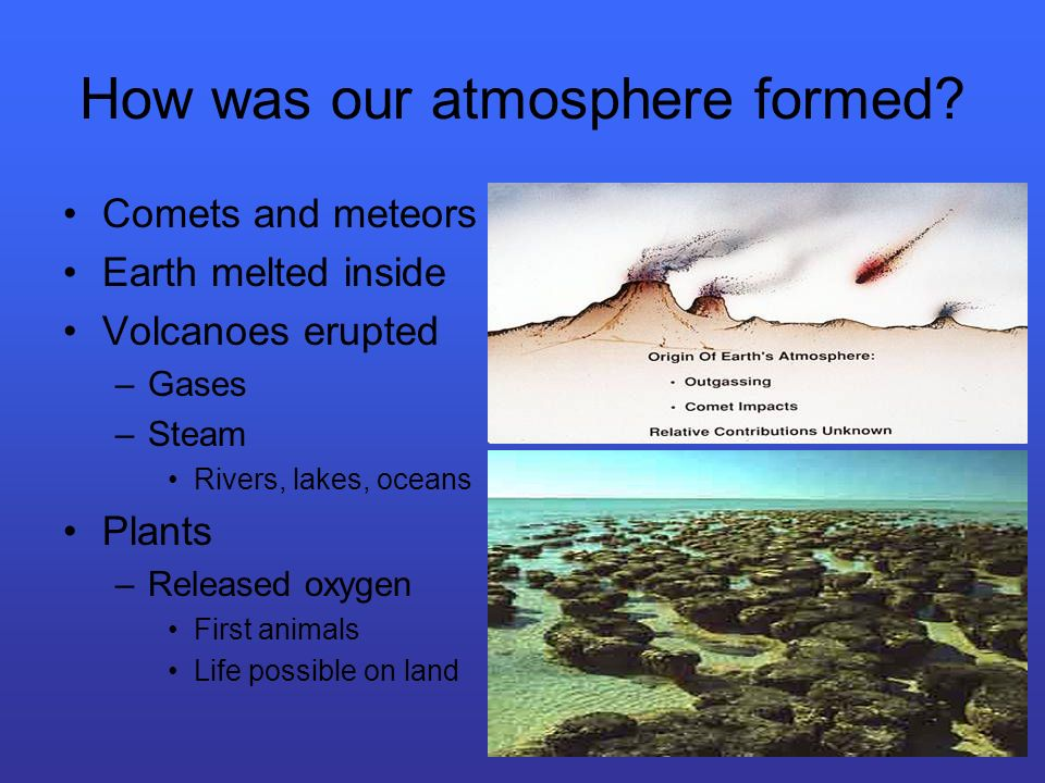 How was our atmosphere formed? Comets and meteors Earth melted inside Volcanoes erupted –Gases –Steam Rivers, lakes, oceans Plants –Released oxygen Fi