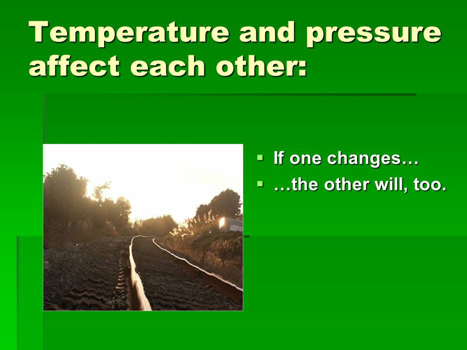 Temperature and pressure affect each other: If one changes… If one changes… …the other will, too. …the other will, too.