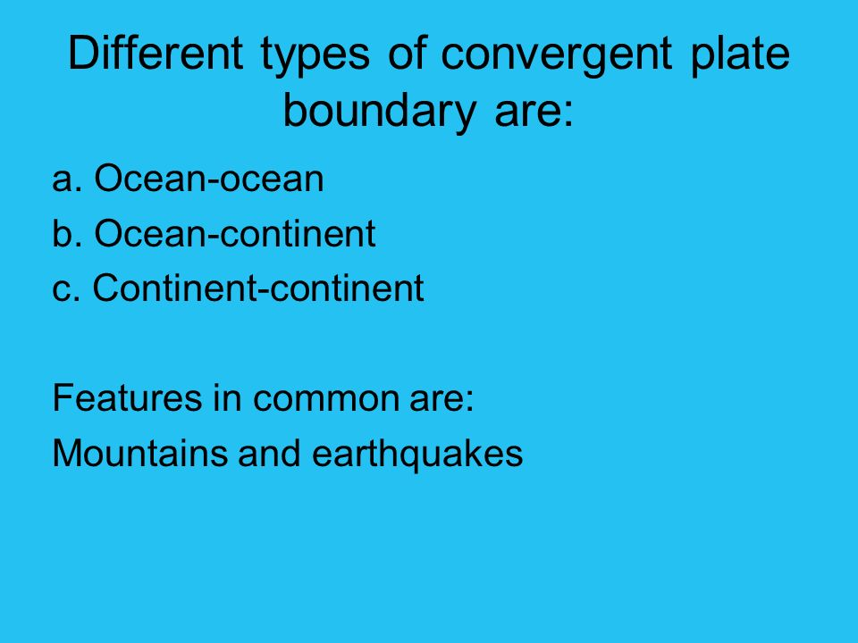 Different types of convergent plate boundary are: a. Ocean-ocean b. Ocean-continent c. Continent-continent Features in common are: Mountains and earth