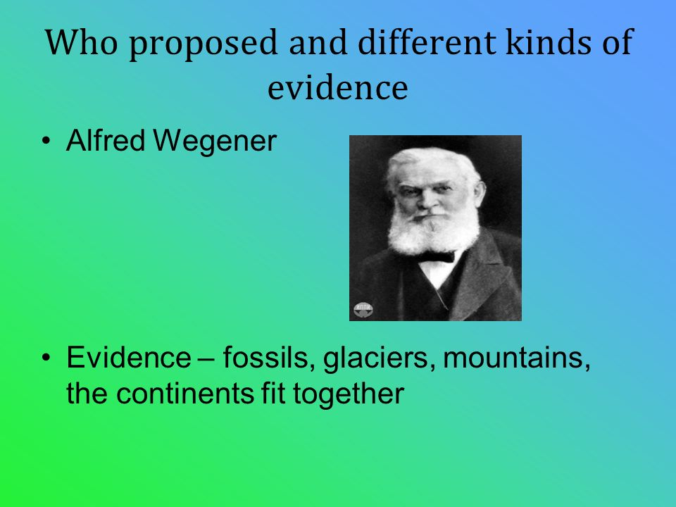Who proposed and different kinds of evidence Alfred Wegener Evidence – fossils, glaciers, mountains, the continents fit together