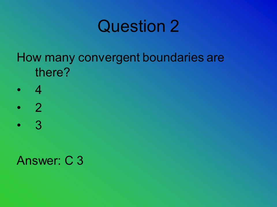 Question 2 How many convergent boundaries are there? 4 2 3 Answer: C 3