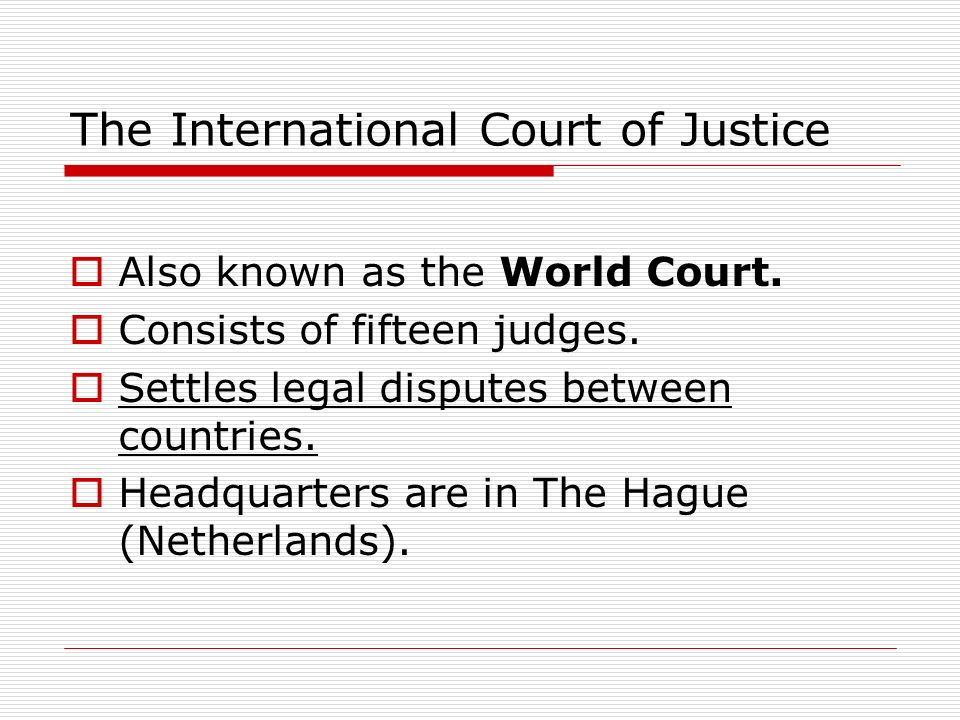The International Court of Justice Also known as the World Court. Consists of fifteen judges. Settles legal disputes between countries. Headquarters a
