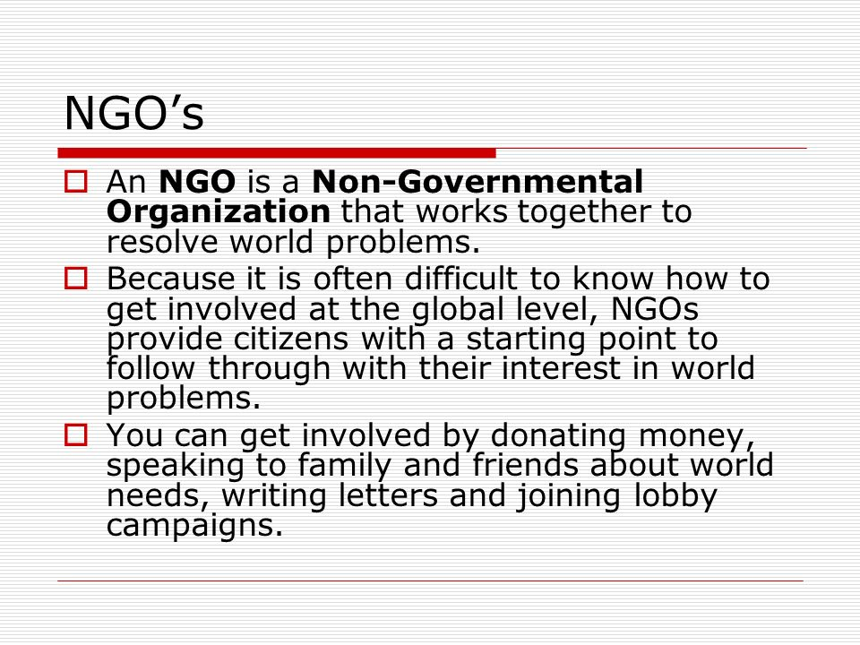 NGOs An NGO is a Non-Governmental Organization that works together to resolve world problems. Because it is often difficult to know how to get involve