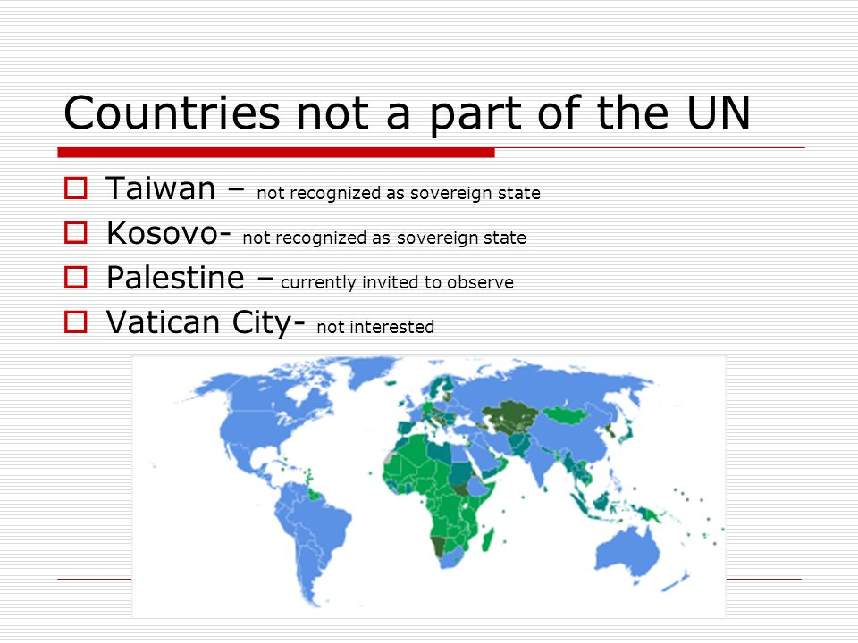 Countries not a part of the UN Taiwan – not recognized as sovereign state Kosovo- not recognized as sovereign state Palestine – currently invited to o