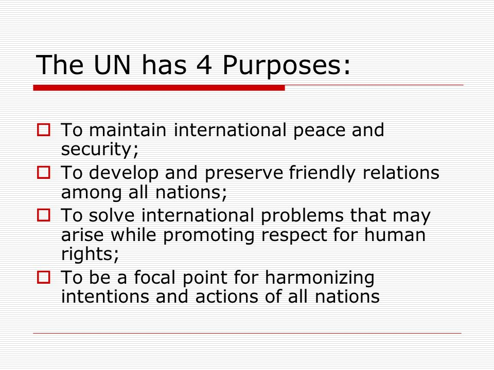The UN has 4 Purposes: To maintain international peace and security; To develop and preserve friendly relations among all nations; To solve internatio