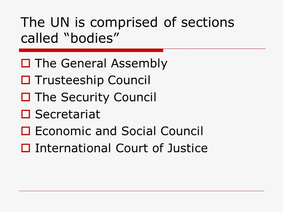 The UN is comprised of sections called bodies The General Assembly Trusteeship Council The Security Council Secretariat Economic and Social Council In